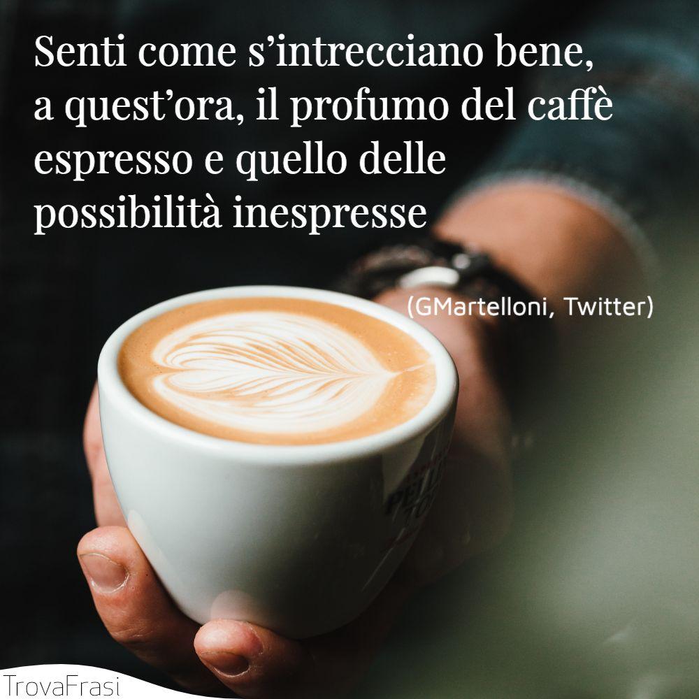Senti come s'intrecciano bene, a quest'ora, il profumo del caffè espresso e quello delle possibilità inespresse