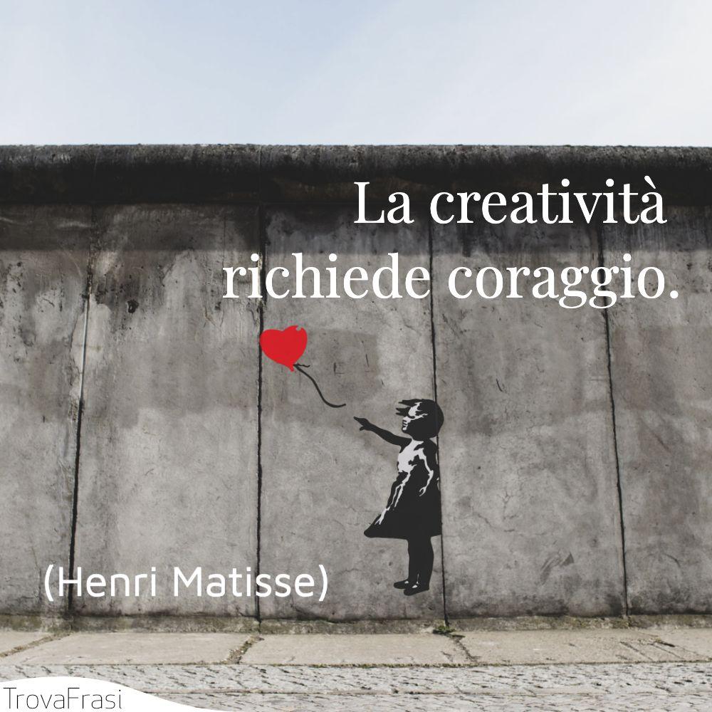 La creatività richiede coraggio.