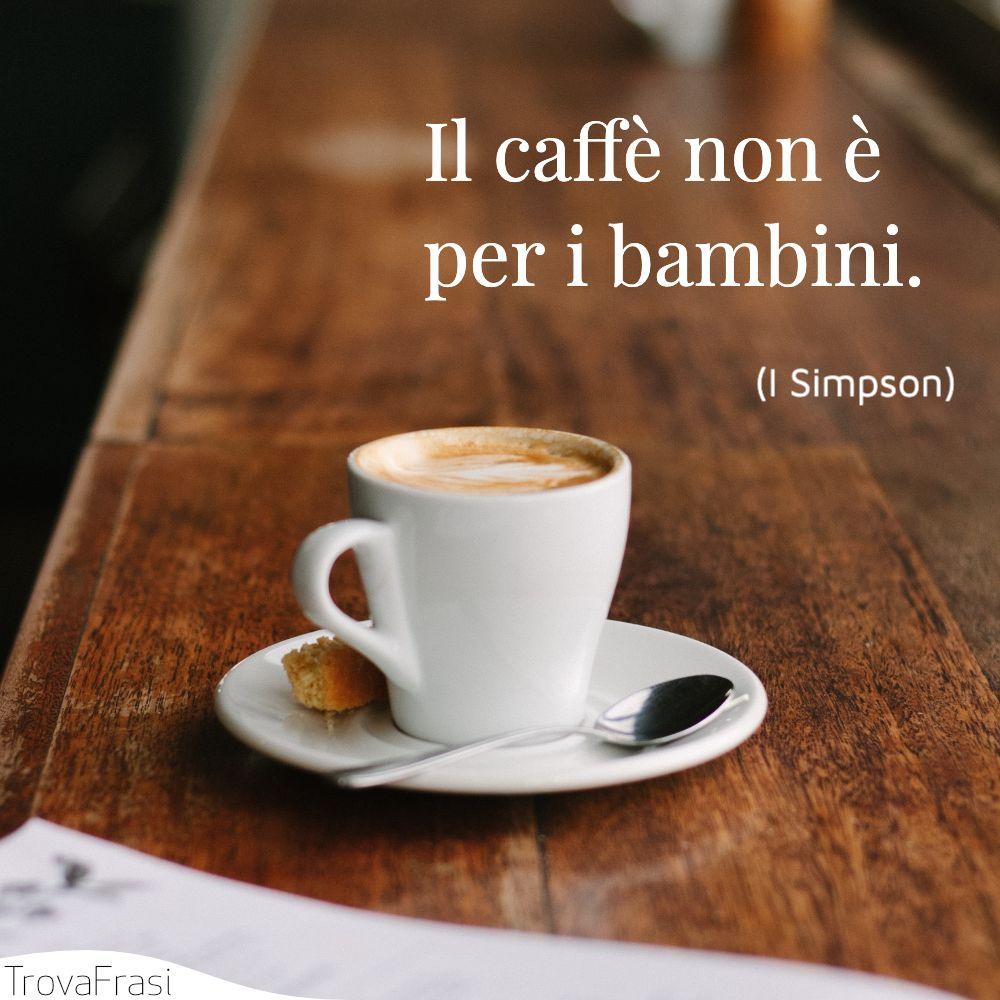 Il caffè non è per i bambini.
