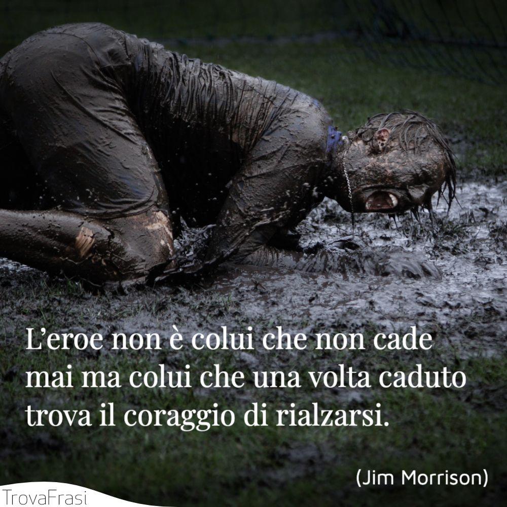 L'eroe non è colui che non cade mai ma colui che una volta caduto trova il coraggio di rialzarsi.