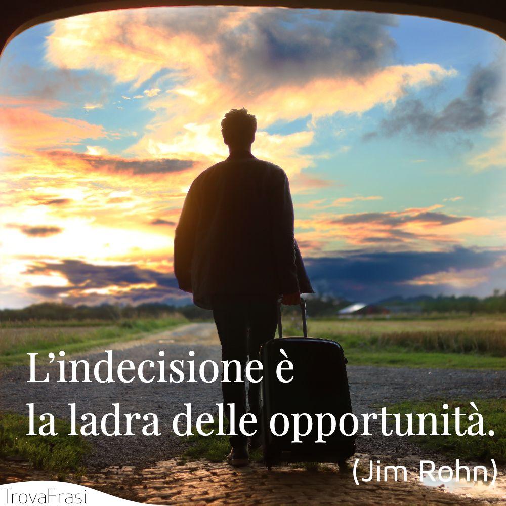 L'indecisione è la ladra delle opportunità.