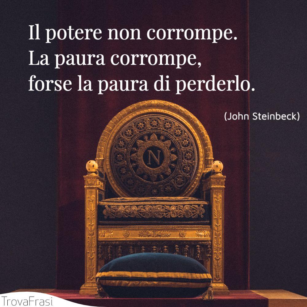 Il potere non corrompe. La paura corrompe, forse la paura di perderlo.