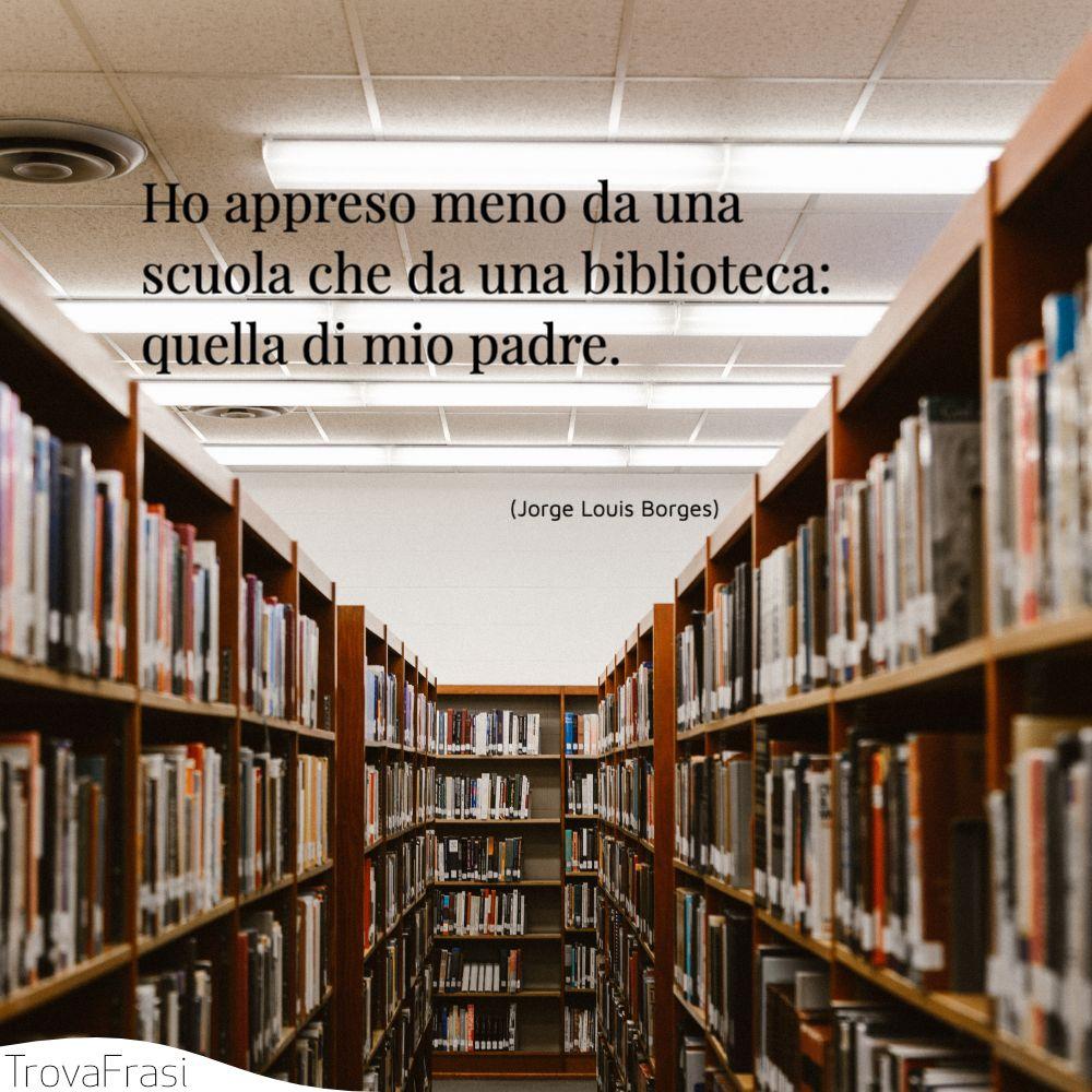 Ho appreso meno da una scuola che da una biblioteca: quella di mio padre.