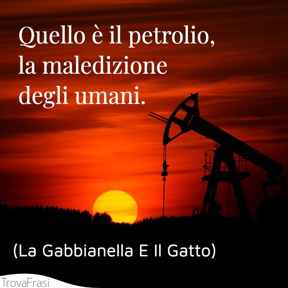 Quello è il petrolio, la maledizione degli umani.