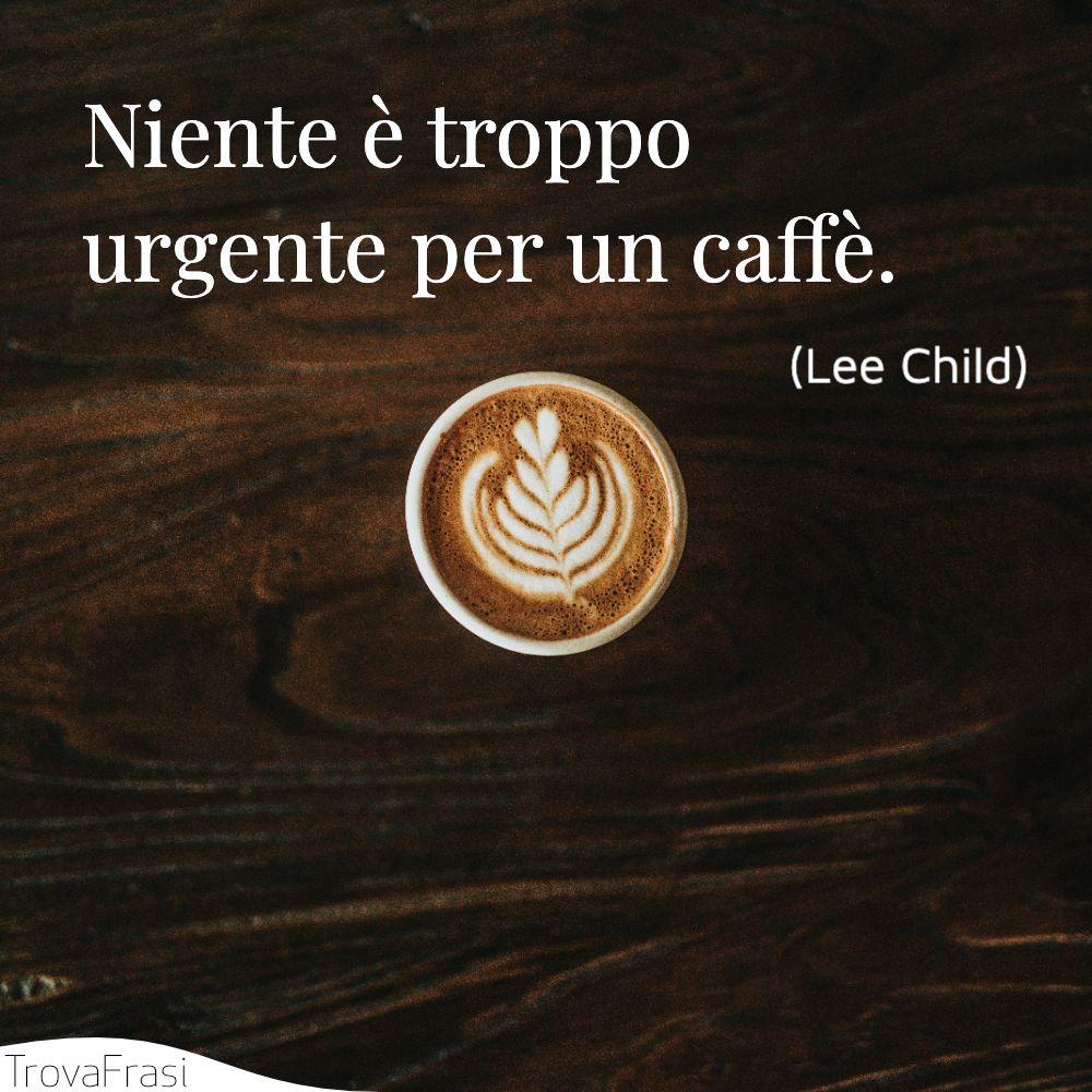 Niente è troppo urgente per un caffè.