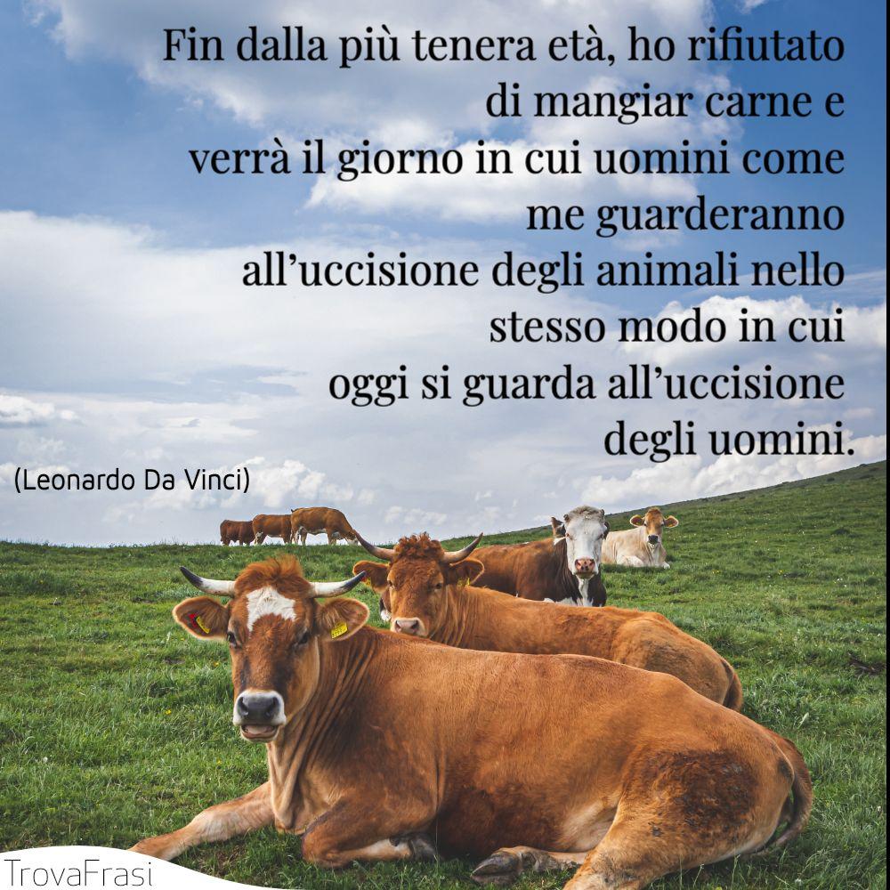 Fin dalla più tenera età, ho rifiutato di mangiar carne e verrà il giorno in cui uomini come me guarderanno all'uccisione degli animali nello stesso modo in cui oggi si guarda all'uccisione degli uomini.