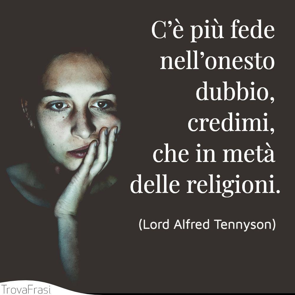 C'è più fede nell'onesto dubbio, credimi, che in metà delle religioni.