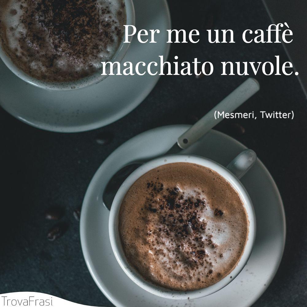 Per me un caffè macchiato nuvole.