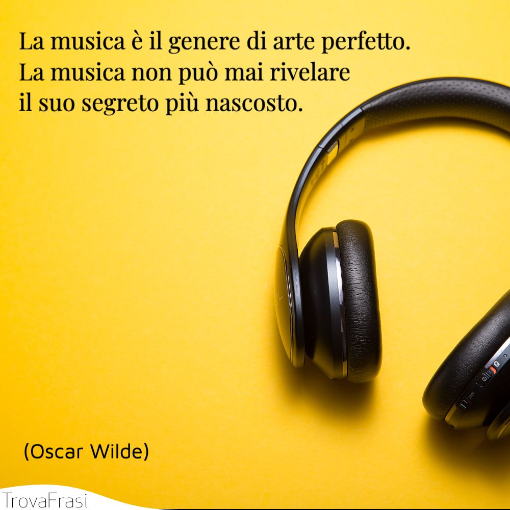 La musica è il genere di arte perfetto. La musica non può mai rivelare il suo segreto più nascosto.