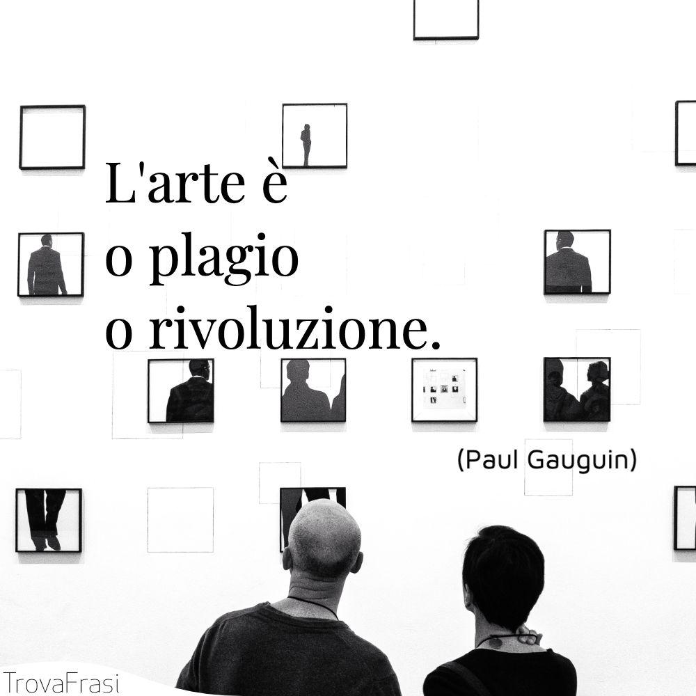 L'arte è o plagio o rivoluzione.