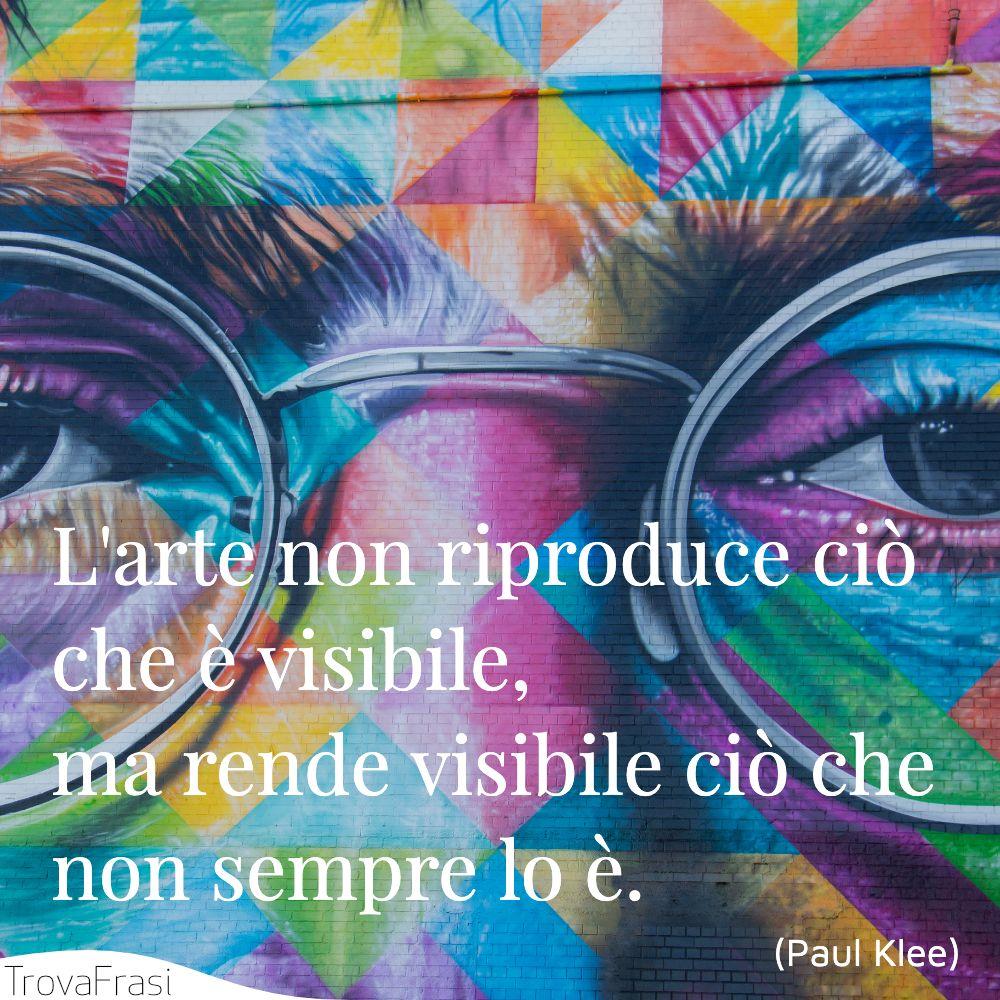 L'arte non riproduce ciò che è visibile, ma rende visibile ciò che non sempre lo è.