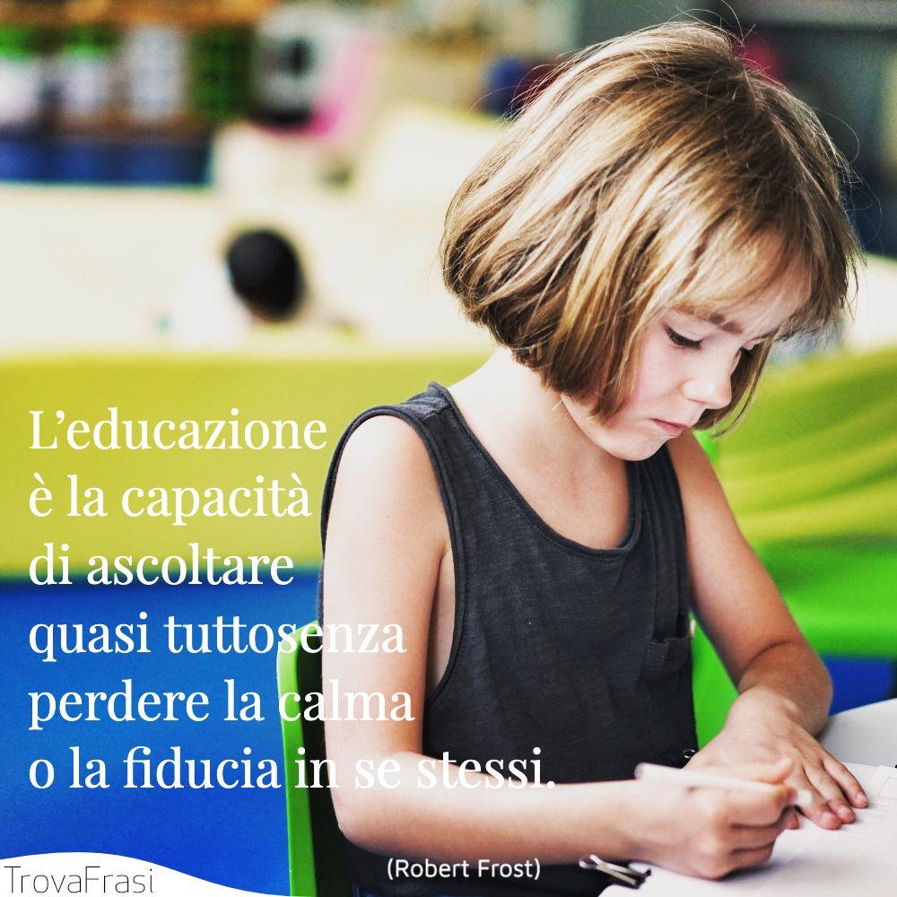 L'educazione è la capacità di ascoltare quasi tutto senza perdere la calma o la fiducia in se stessi.