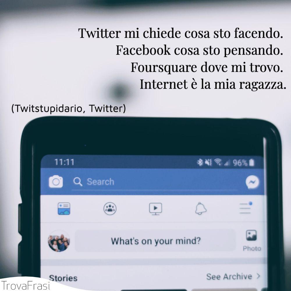 Twitter mi chiede cosa sto facendo. Facebook cosa sto pensando. Foursquare dove mi trovo. Internet è la mia ragazza.