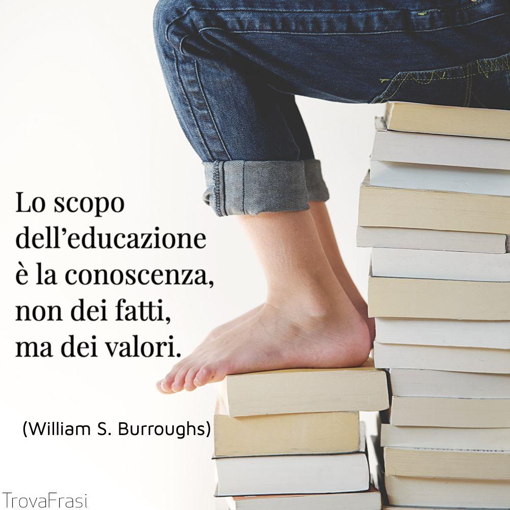 Lo scopo dell'educazione è la conoscenza, non dei fatti, ma dei valori.
