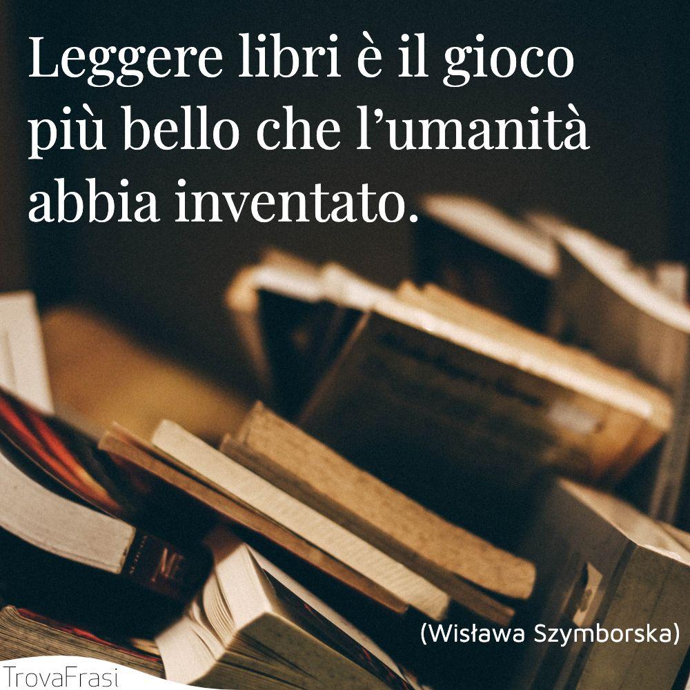 Leggere libri è il gioco più bello che l'umanità abbia inventato.
