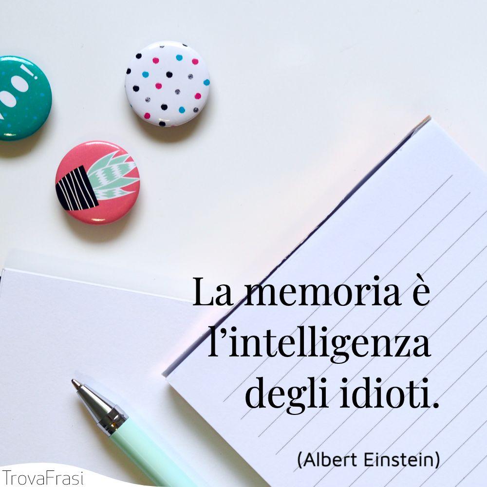 La memoria è l'intelligenza degli idioti.