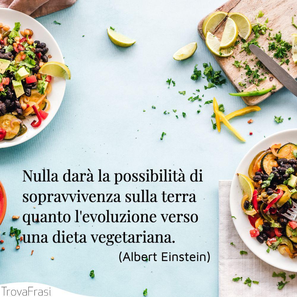 Nulla darà la possibilità di sopravvivenza sulla terra quanto l'evoluzione verso una dieta vegetariana.