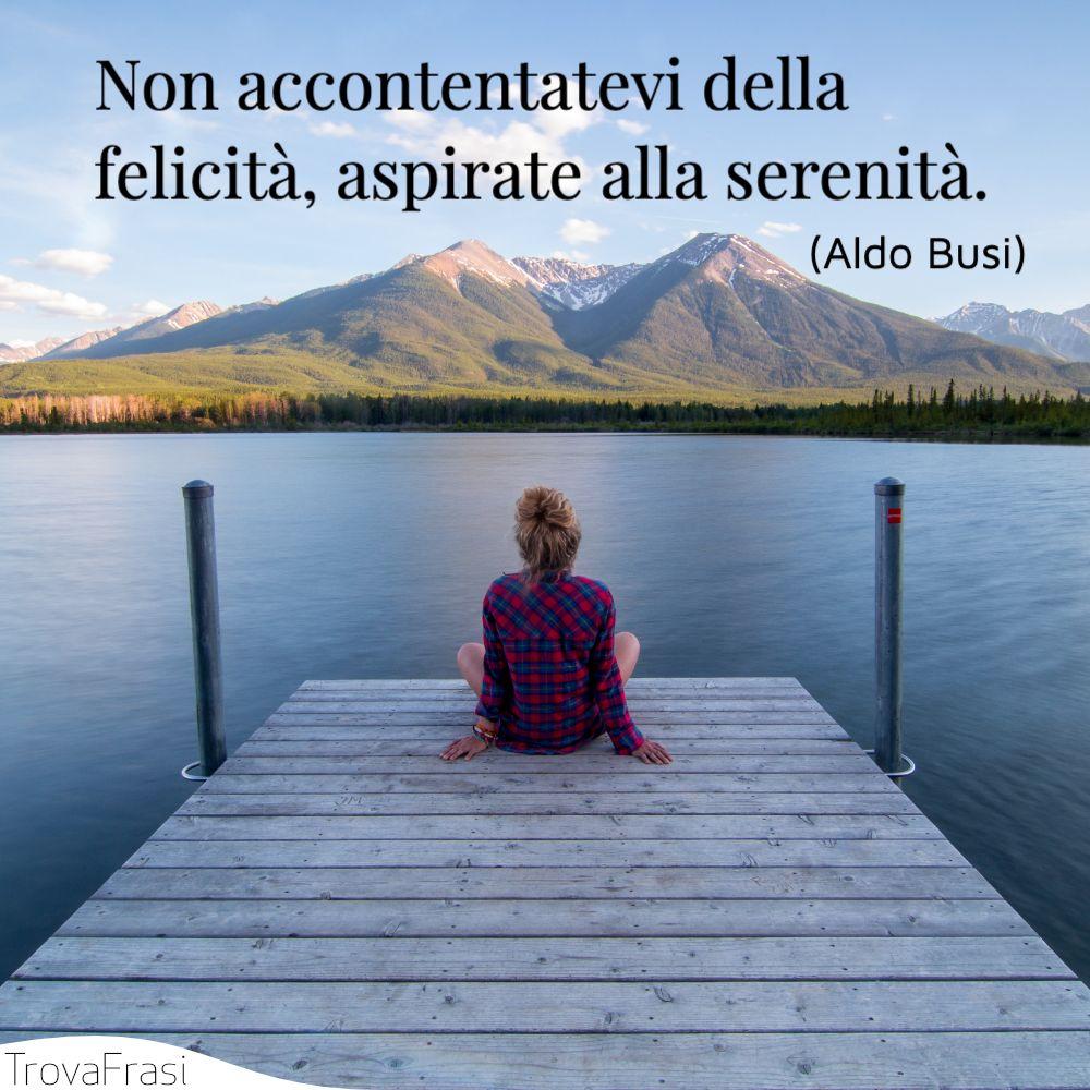 Non accontentatevi della felicità, aspirate alla serenità.