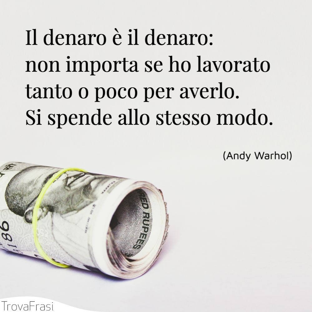 Il denaro è il denaro: non importa se ho lavorato tanto o poco per averlo. Si spende allo stesso modo.