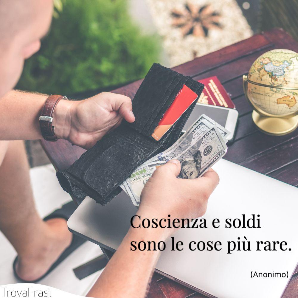Coscienza e soldi sono le cose più rare.