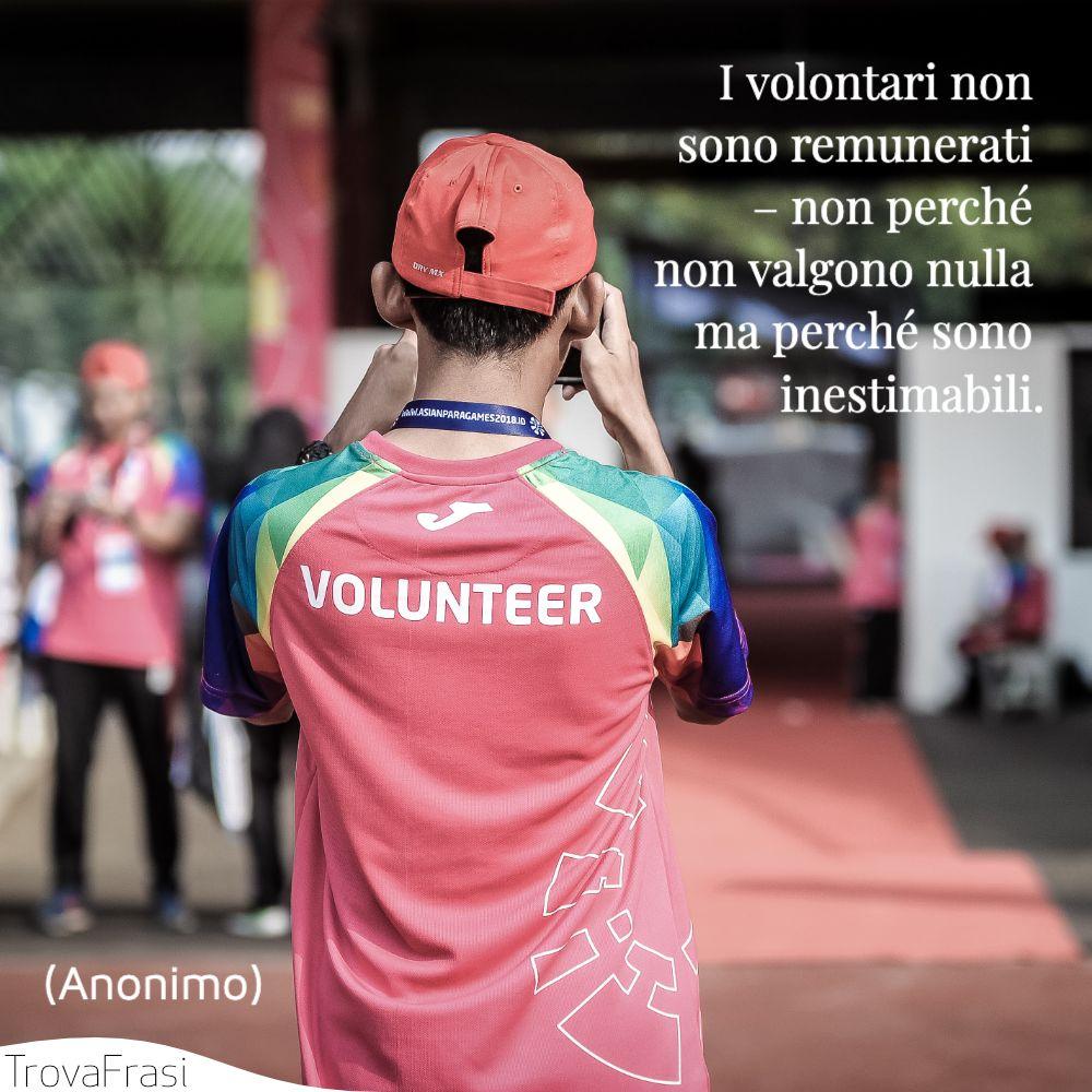 I volontari non sono remunerati – non perché non valgono nulla ma perché sono inestimabili.