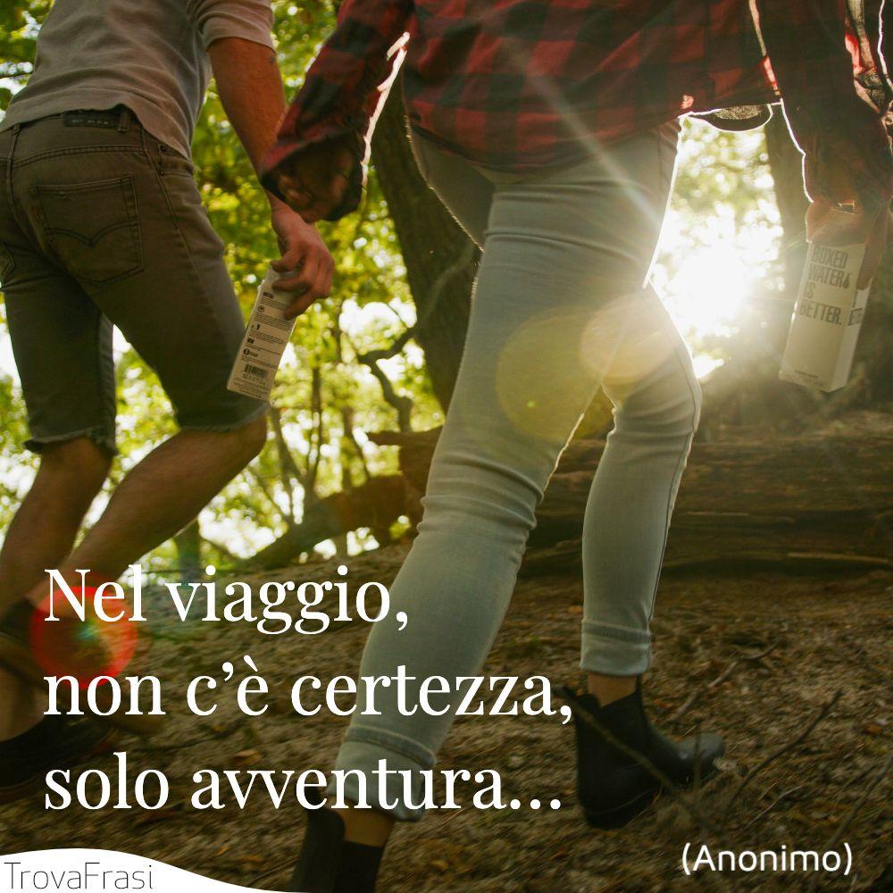 Nel viaggio, non c'è certezza, solo avventura…