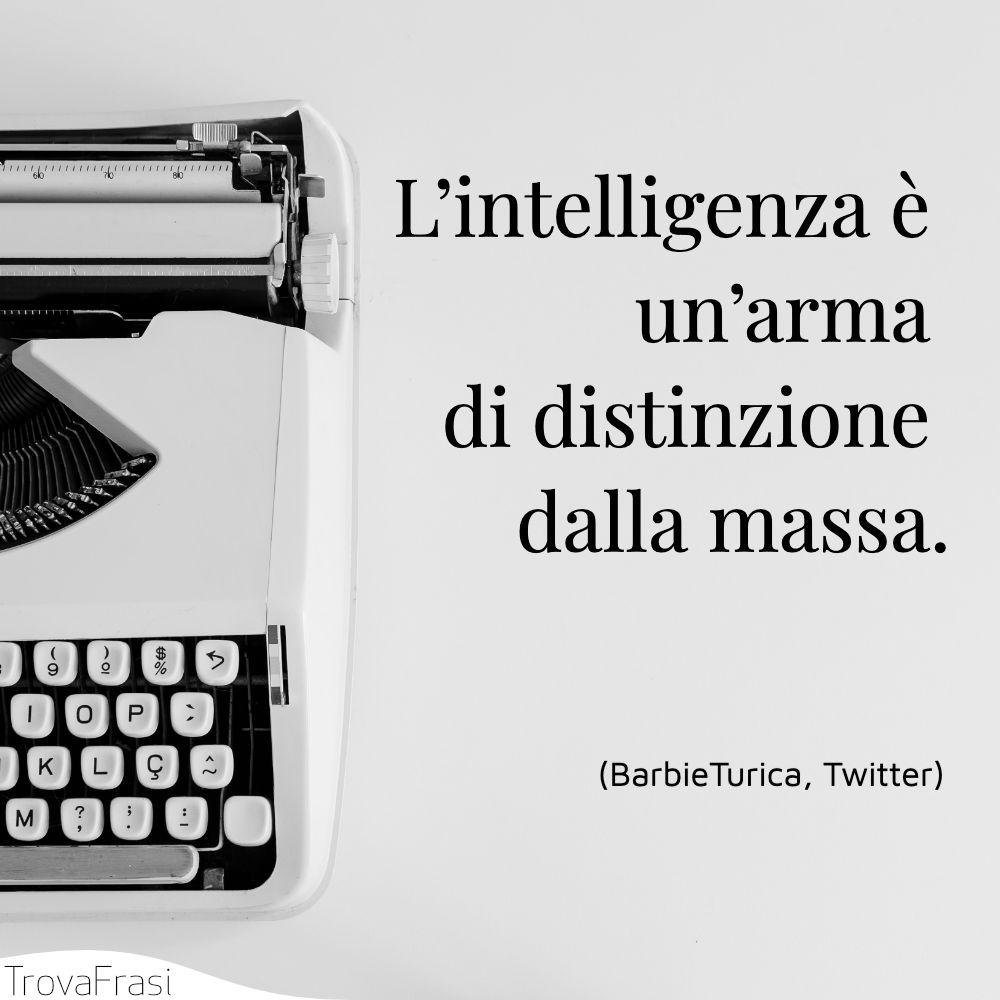 L'intelligenza è un'arma di distinzione dalla massa.