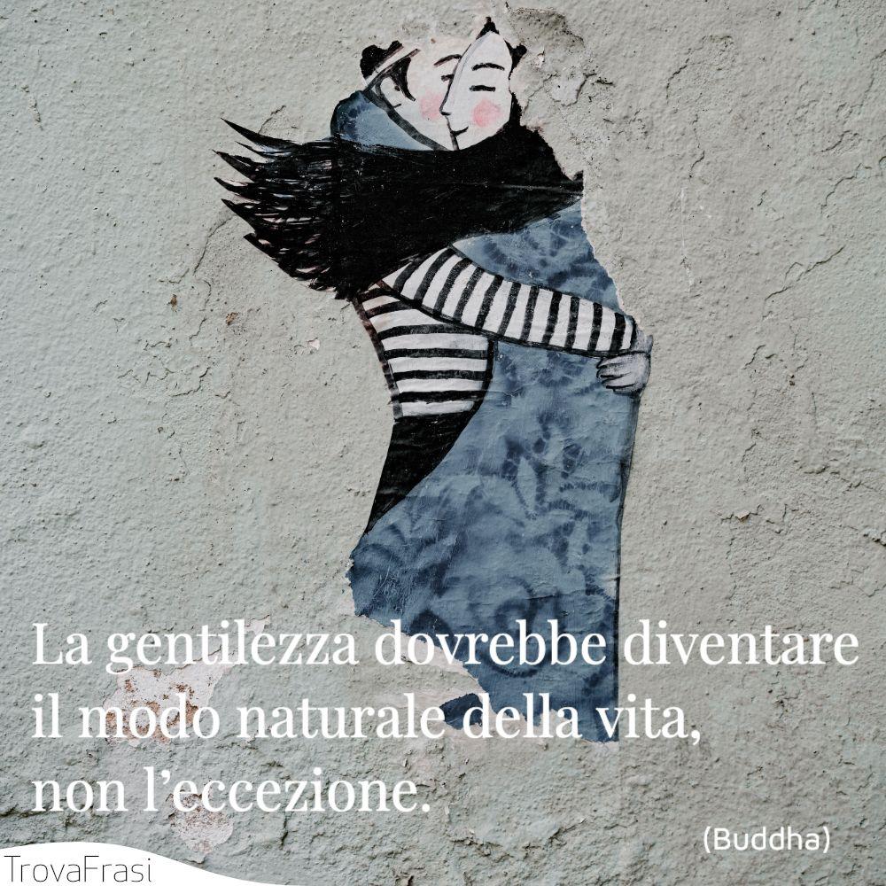 La gentilezza dovrebbe diventare il modo naturale della vita, non l'eccezione.
