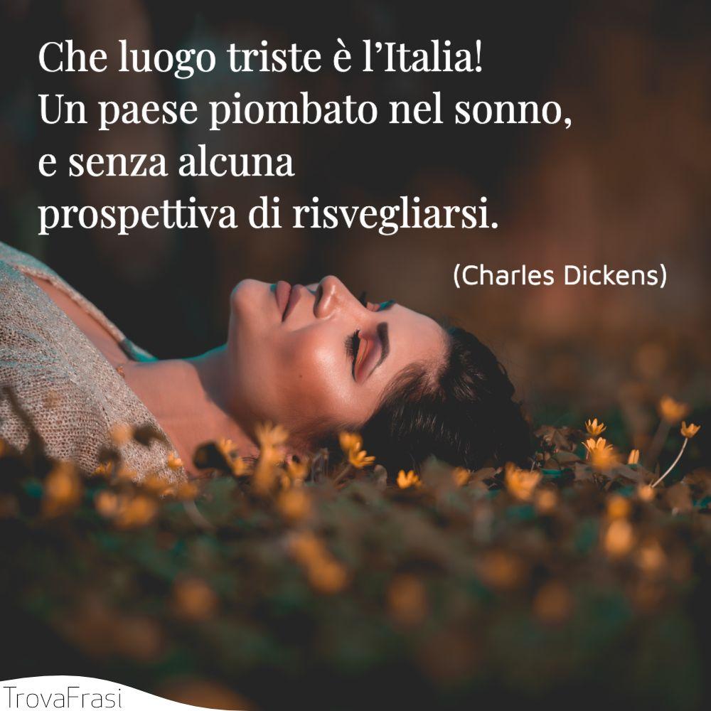 Che luogo triste è l'Italia! Un paese piombato nel sonno, e senza alcuna prospettiva di risvegliarsi.