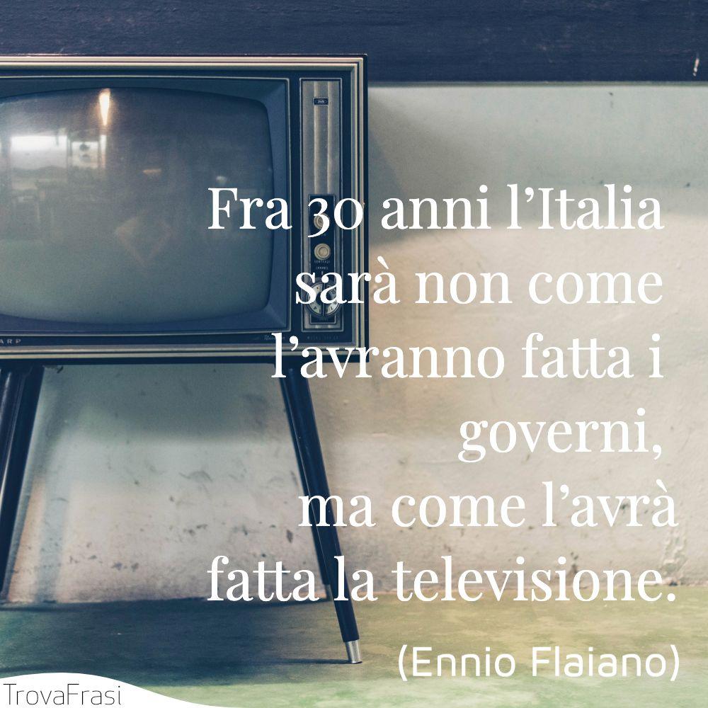Fra 30 anni l'Italia sarà non come l'avranno fatta i governi, ma come l'avrà fatta la televisione.