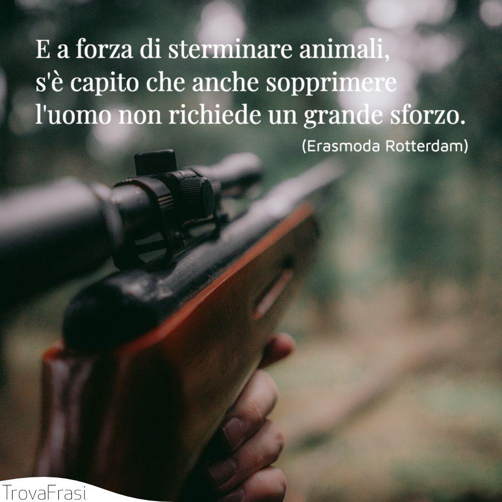 E a forza di sterminare animali, s'è capito che anche sopprimere l'uomo non richiede un grande sforzo.