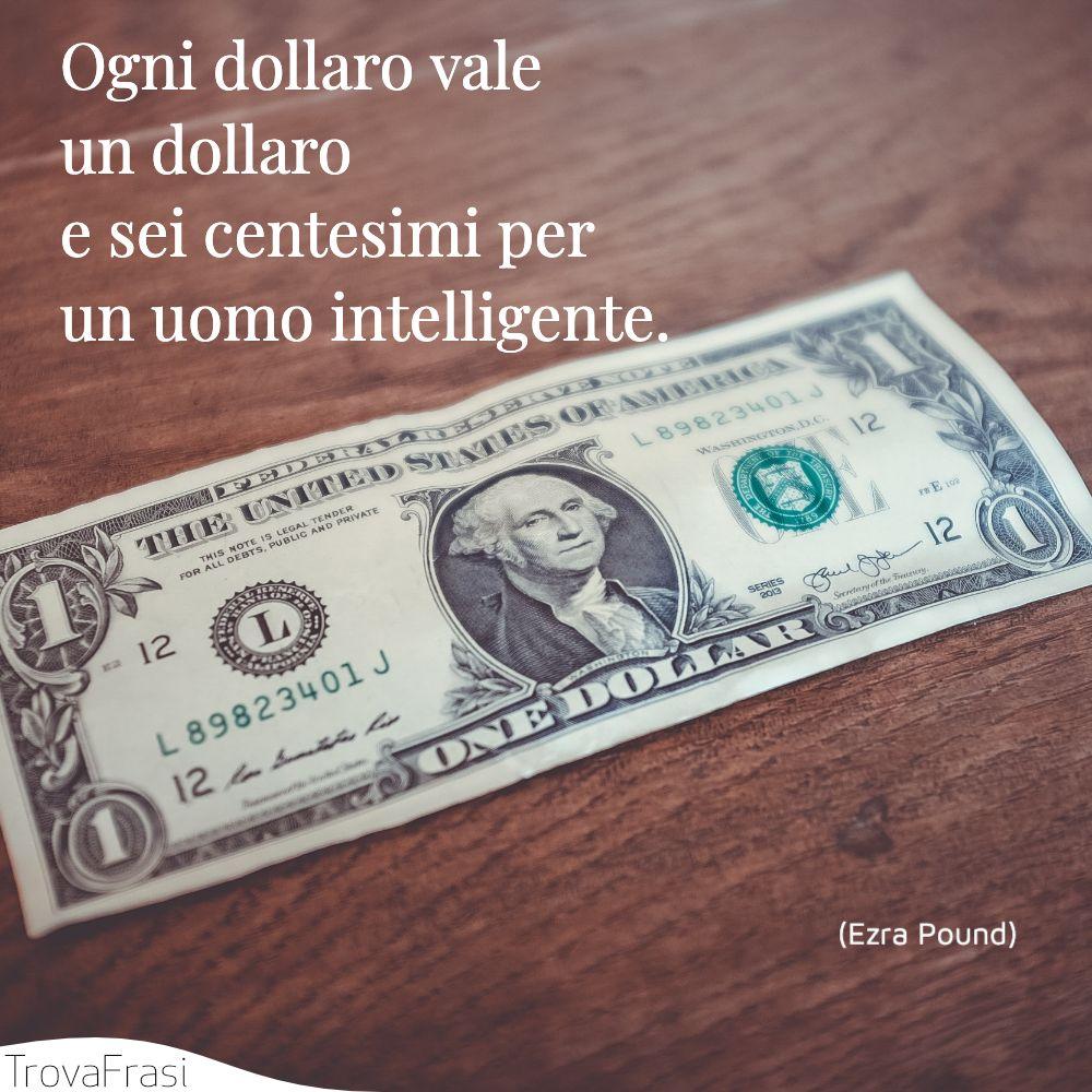 Ogni dollaro vale un dollaro e sei centesimi per un uomo intelligente.