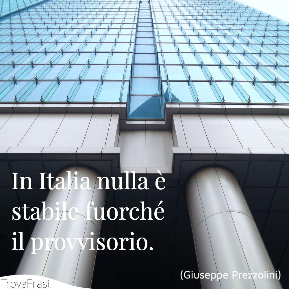 In Italia nulla è stabile fuorché il provvisorio.