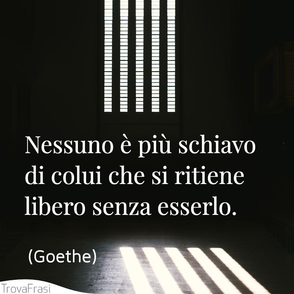 Nessuno è più schiavo di colui che si ritiene libero senza esserlo.