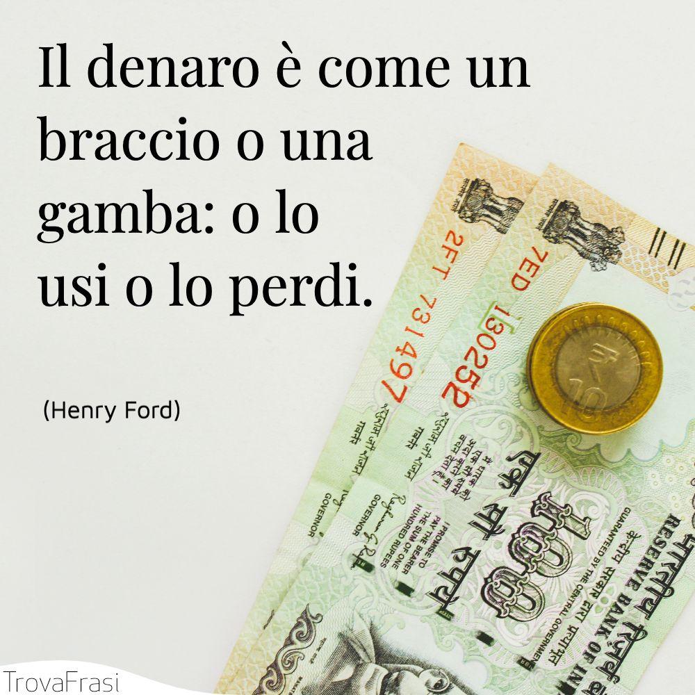 Il denaro è come un braccio o una gamba: o lo usi o lo perdi.