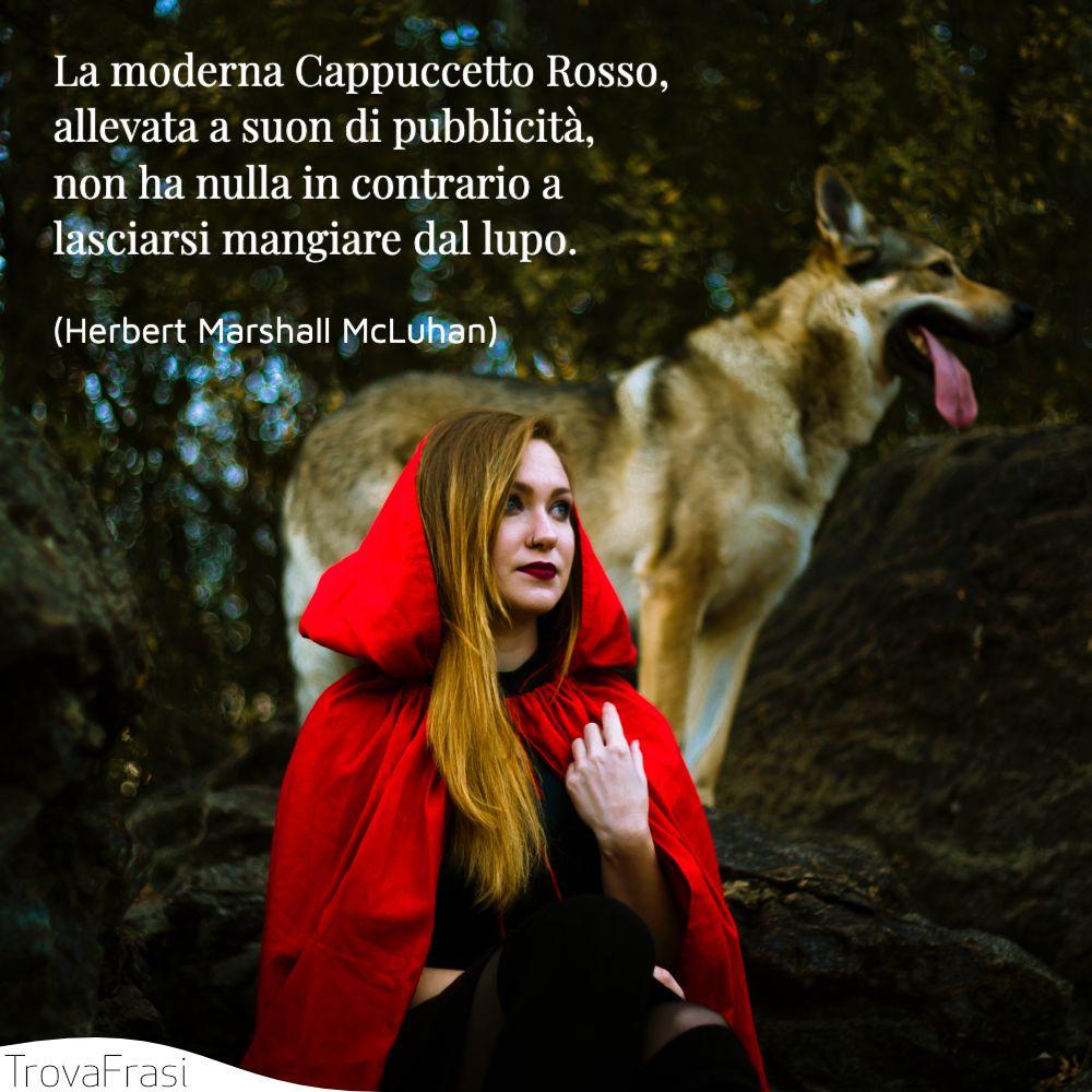 La moderna Cappuccetto Rosso, allevata a suon di pubblicità, non ha nulla in contrario a lasciarsi mangiare dal lupo.