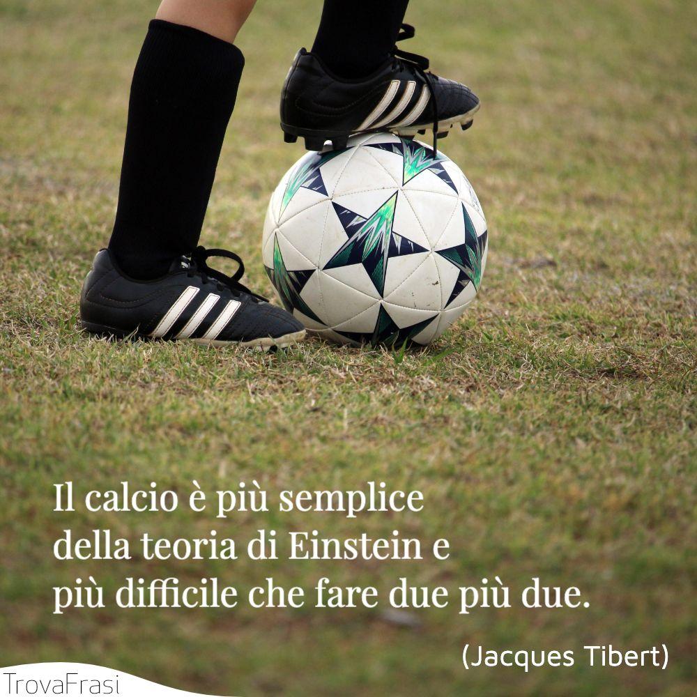Il calcio è più semplice della teoria di Einstein e più difficile che fare due più due.