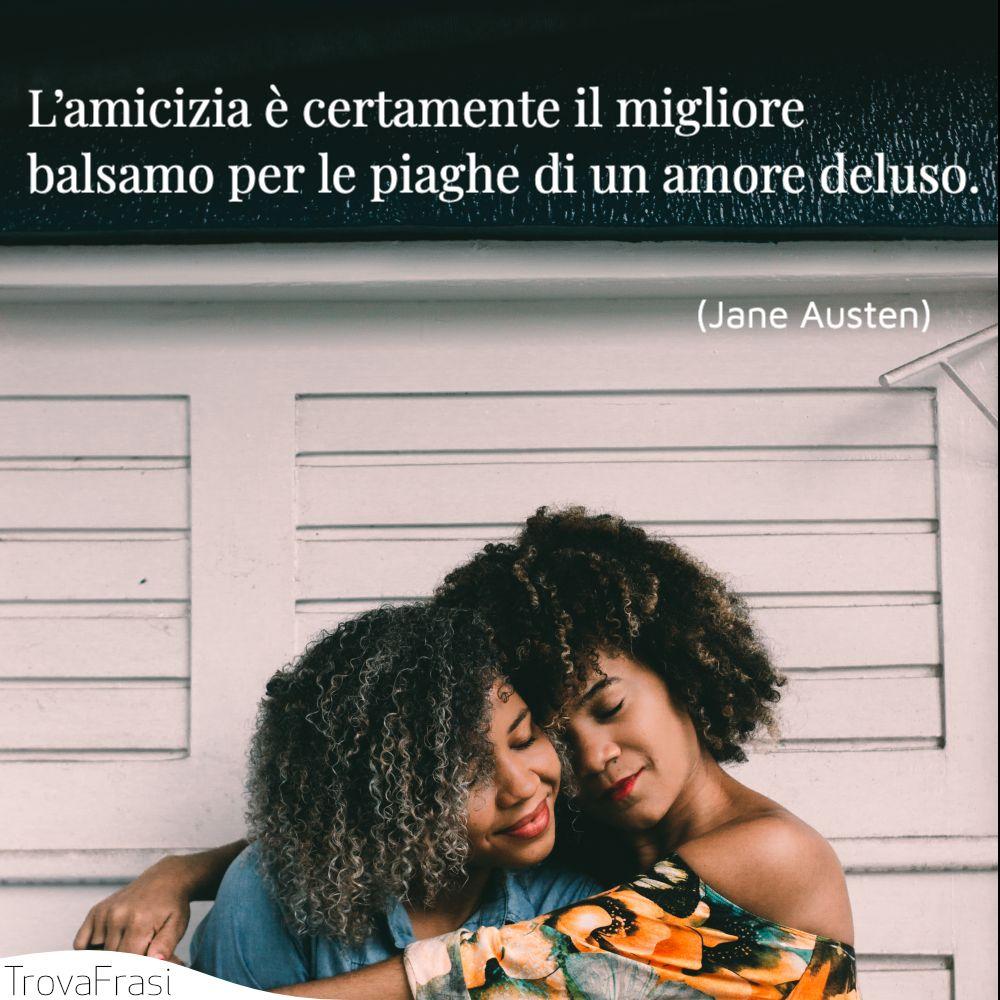 L'amicizia è certamente il migliore balsamo per le piaghe di un amore deluso.