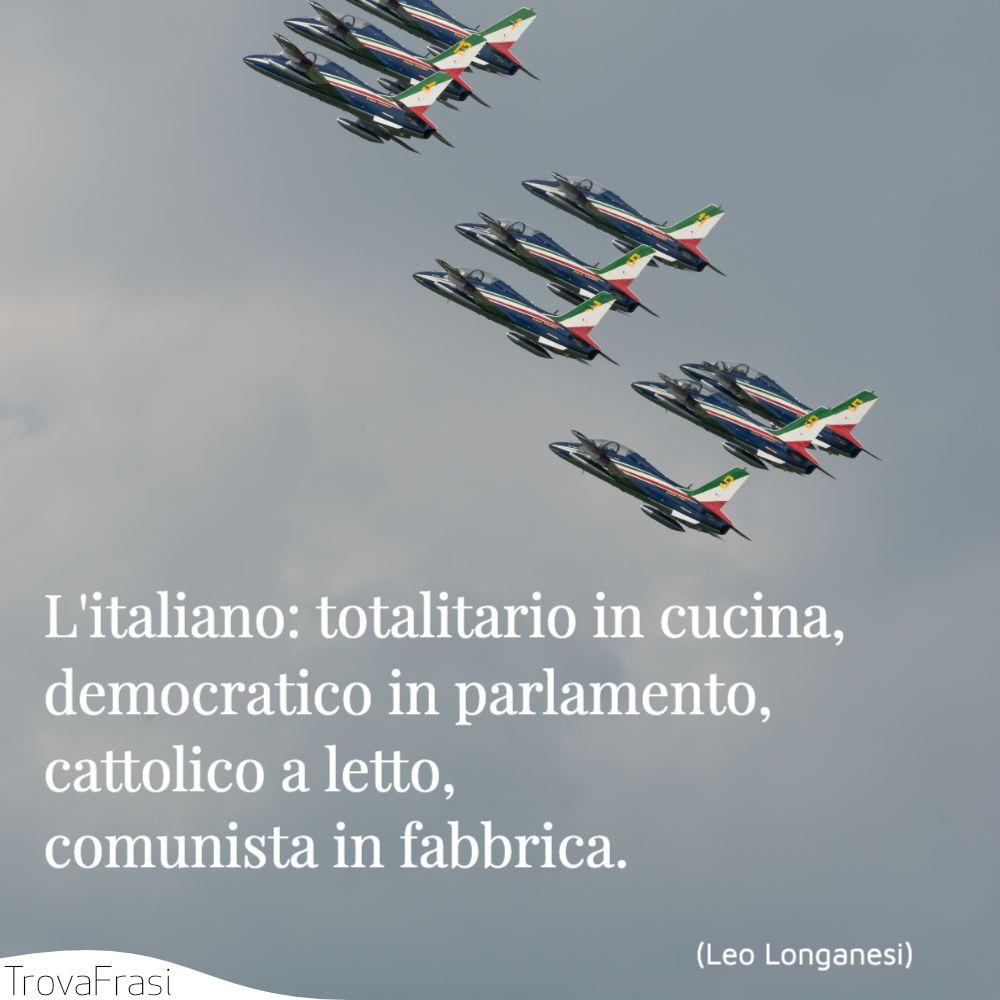 L'italiano: totalitario in cucina, democratico in parlamento, cattolico a letto, comunista in fabbrica.