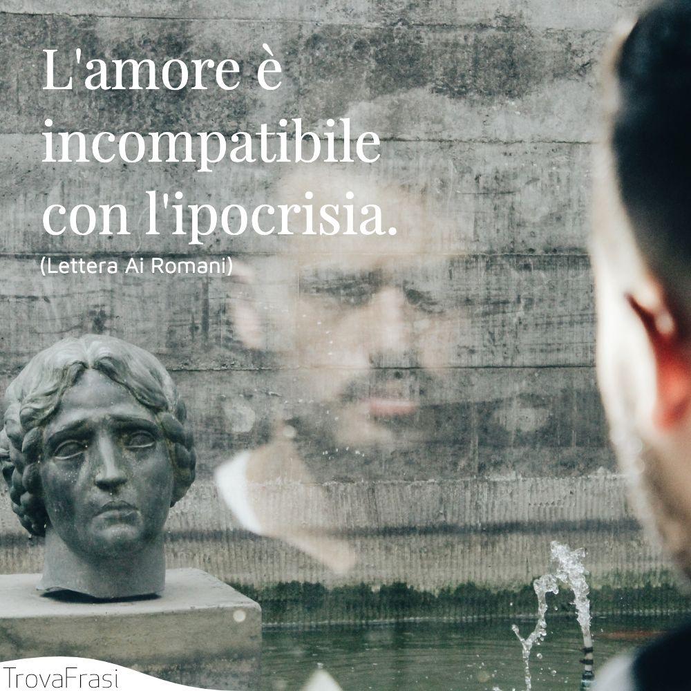 L'amore è incompatibile con l'ipocrisia.