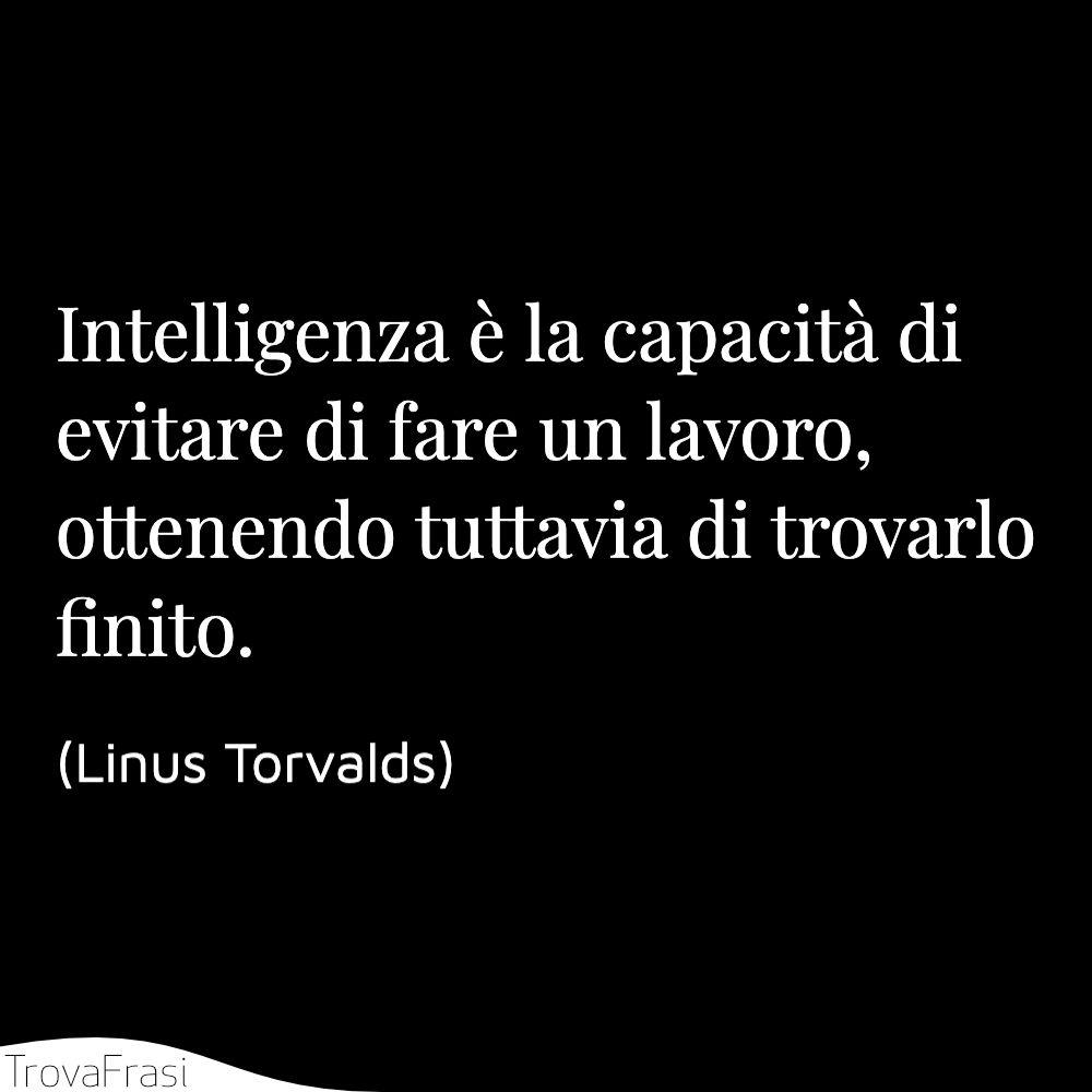 Intelligenza è la capacità di evitare di fare un lavoro, ottenendo tuttavia di trovarlo finito.