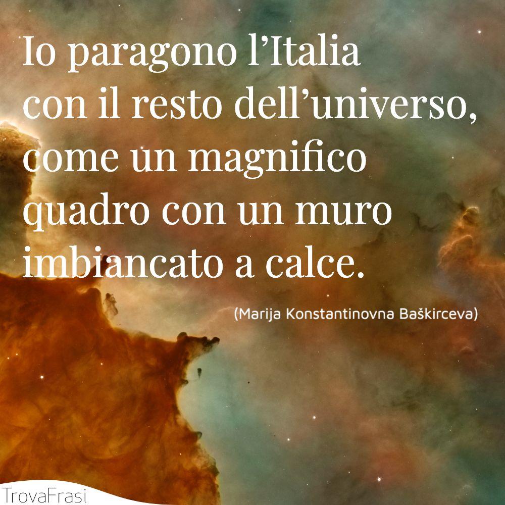 Io paragono l'Italia con il resto dell'universo, come un magnifico quadro con un muro imbiancato a calce.