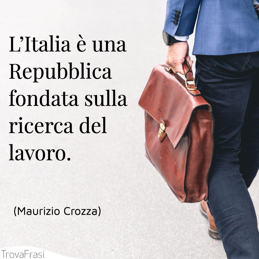 L'Italia è una Repubblica fondata sulla ricerca del lavoro.