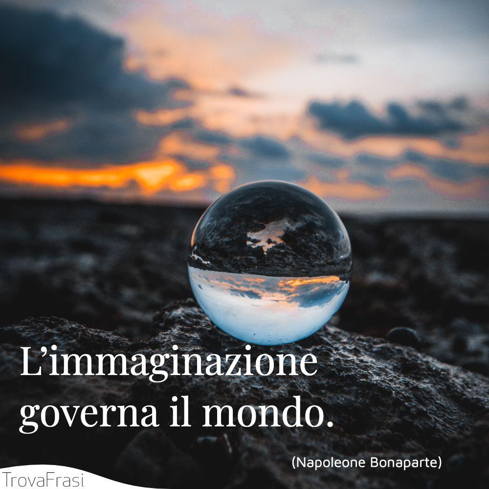 L'immaginazione governa il mondo.