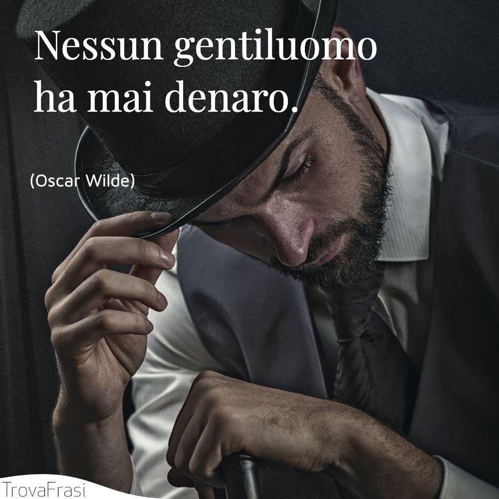 Nessun gentiluomo ha mai denaro.