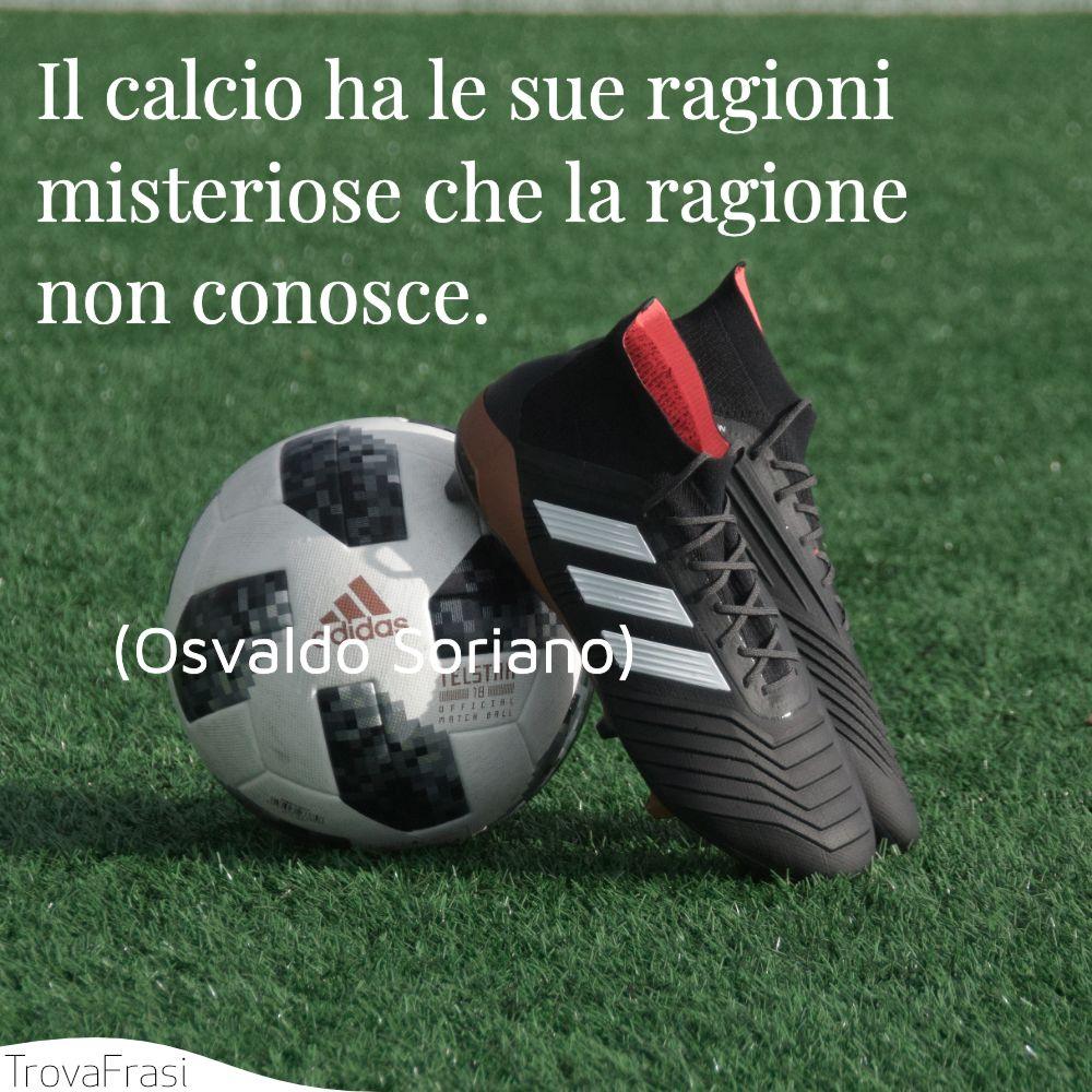 Il calcio ha le sue ragioni misteriose che la ragione non conosce.