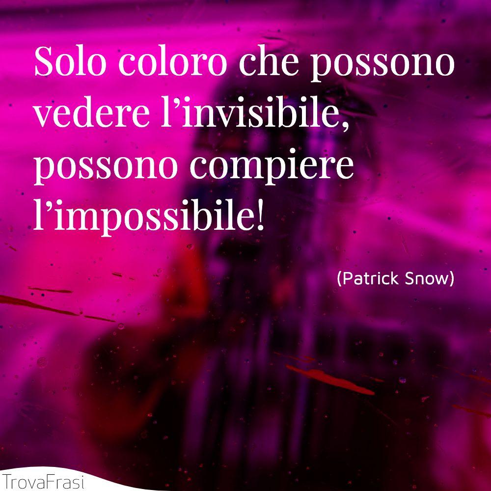 Solo coloro che possono vedere l'invisibile, possono compiere l'impossibile!