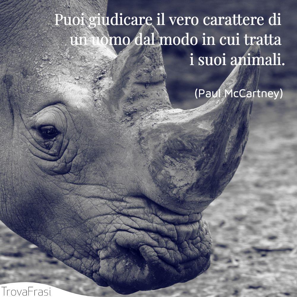 Puoi giudicare il vero carattere di un uomo dal modo in cui tratta i suoi animali.