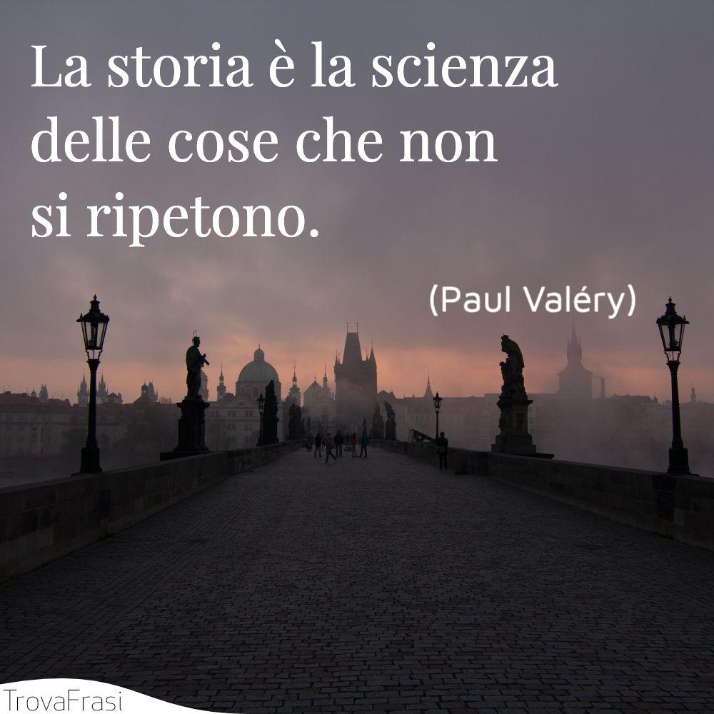 La storia è la scienza delle cose che non si ripetono.
