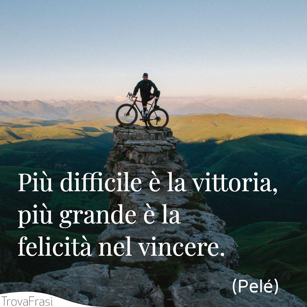 Più difficile è la vittoria, più grande è la felicità nel vincere.